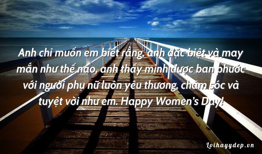 Anh chỉ muốn em biết rằng, anh đặc biệt và may mắn như thế nào, anh thấy mình được ban phước với người phụ nữ luôn yêu thương, chăm sóc và tuyệt vời như em. Happy Women's Day!