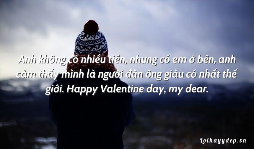 Anh không có nhiều tiền, nhưng có em ở bên, anh cảm thấy mình là người đàn ông giàu có nhất thế giới. Happy Valentine day, my dear.