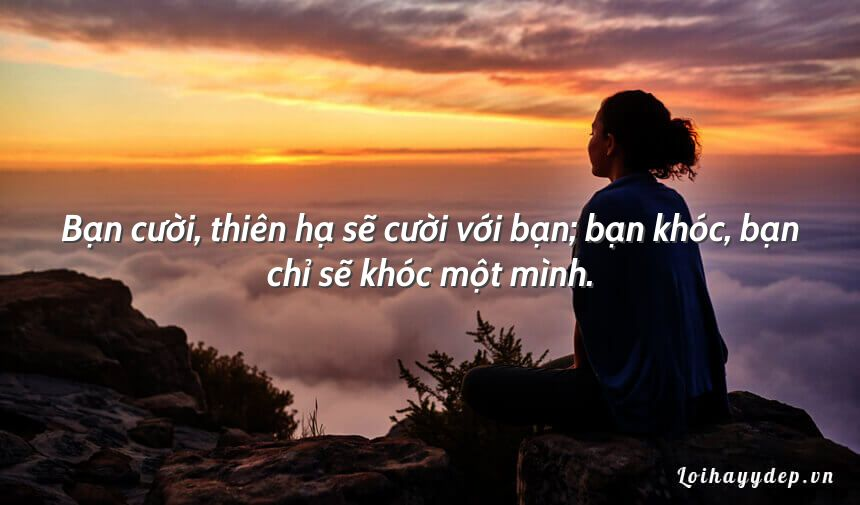 Bạn cười, thiên hạ sẽ cười với bạn; bạn khóc, bạn chỉ sẽ khóc một mình.