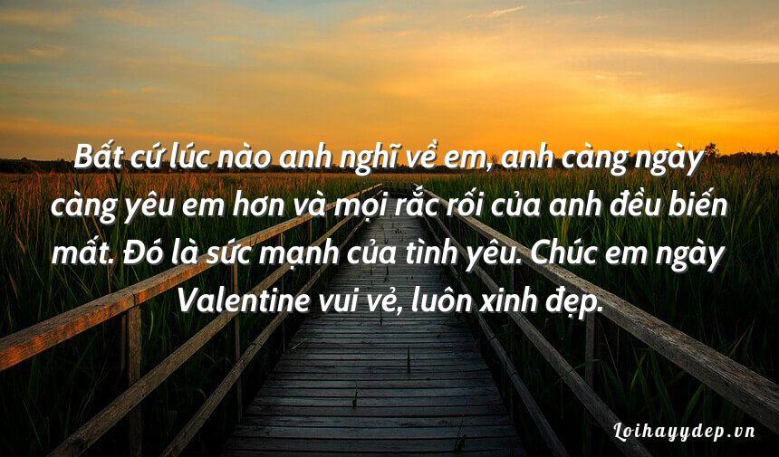 Bất cứ lúc nào anh nghĩ về em, anh càng ngày càng yêu em hơn và mọi rắc rối của anh đều biến mất. Đó là sức mạnh của tình yêu. Chúc em ngày Valentine vui vẻ, luôn xinh đẹp.