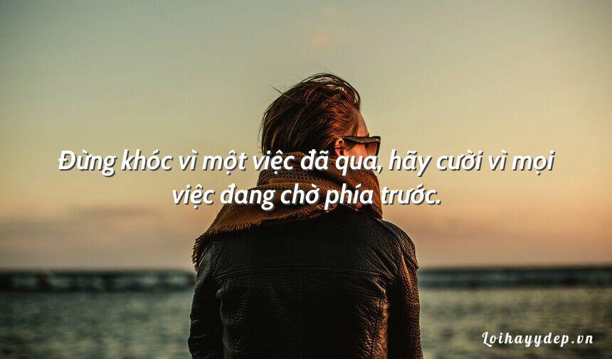 Đừng khóc vì một việc đã qua, hãy cười vì mọi việc đang chờ phía trước.