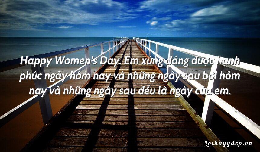 Happy Women's Day. Em xứng đáng được hạnh phúc ngày hôm nay và những ngày sau bởi hôm nay và những ngày sau đều là ngày của em.