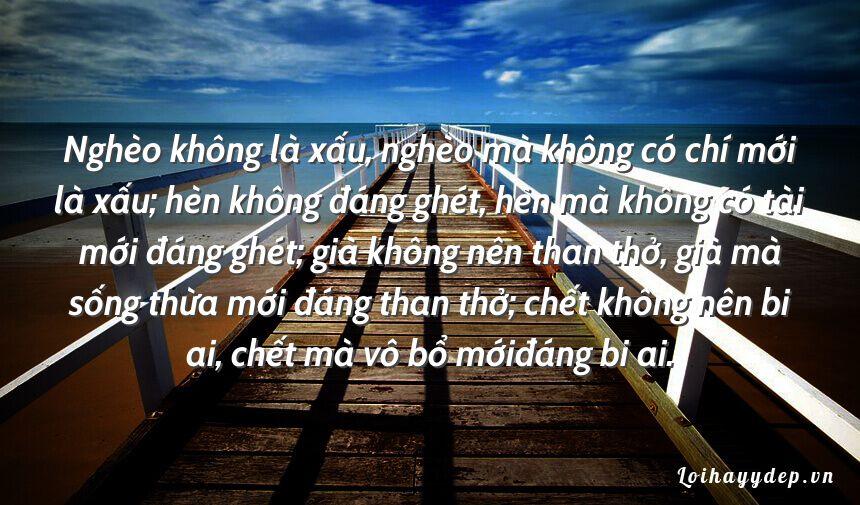 Nghèo không là xấu, nghèo mà không có chí mới là xấu; hèn không đáng ghét, hèn mà không có tài mới đáng ghét; già không nên than thở, già mà sống thừa mới đáng than thở; chết không nên bi ai, chết mà vô bổ mớiđáng bi ai.