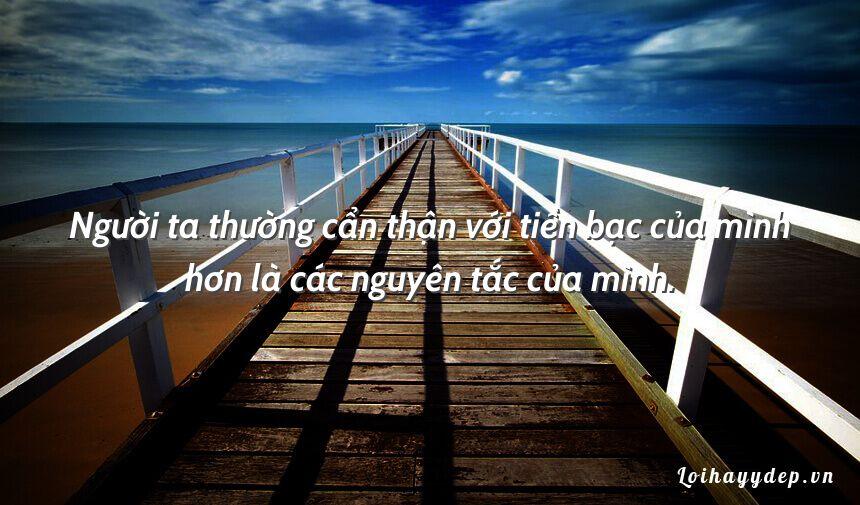 Người ta thường cẩn thận với tiền bạc của mình hơn là các nguyên tắc của mình.